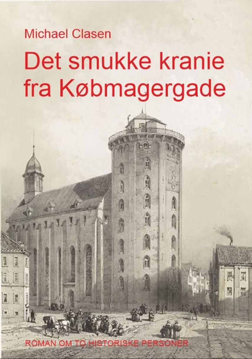 Michael Clasen (f. 1948): Det smukke kranie fra Købmagergade : roman om to historiske personer
