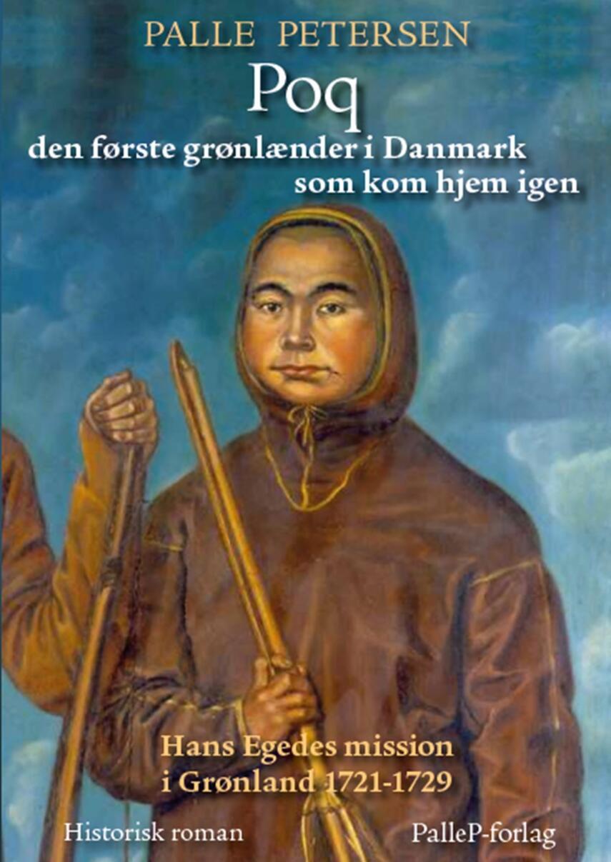 Palle Petersen (f. 1943): Poq : den første grønlænder i Danmark som kom hjem igen : Hans Egedes mission i Grønland 1721-29 : historisk roman