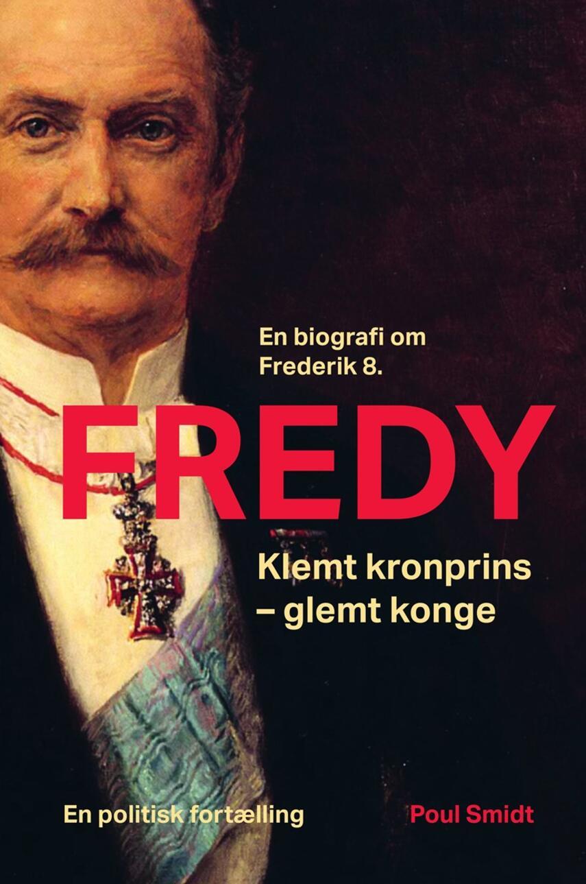 Poul Smidt: Fredy : klemt kronprins - glemt konge : en biografi om Frederik 8. : en politisk fortælling