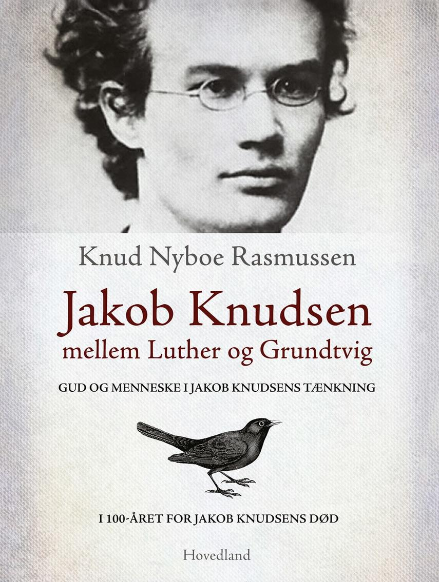 Knud Nyboe Rasmussen: Jakob Knudsen mellem Luther og Grundtvig : Gud og menneske i Jakob Knudsens tænkning : i 100-året for Jakob Knudsens død