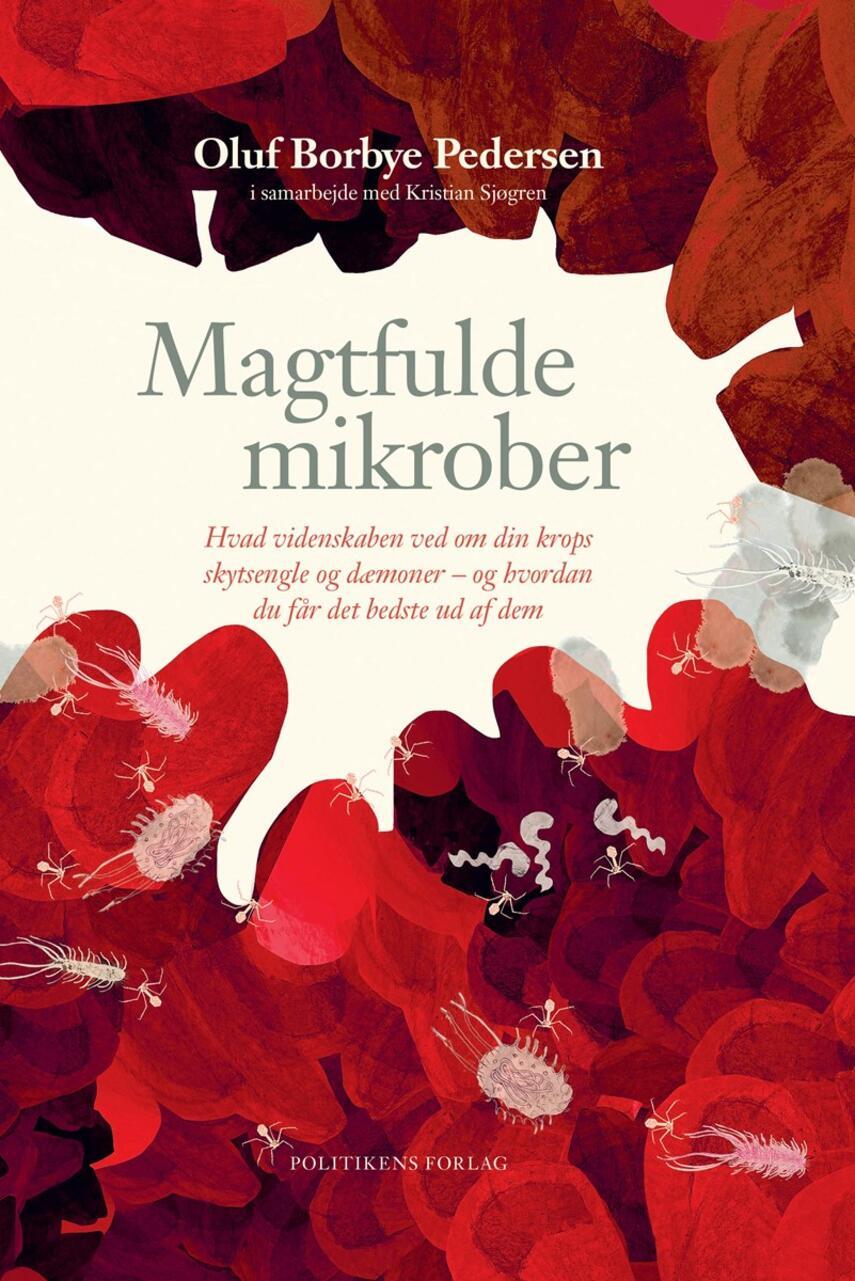 Oluf Borbye Pedersen: Magtfulde mikrober : hvad videnskaben ved om din krops skytsengle og dæmoner - og hvordan du får det bedste ud af dem