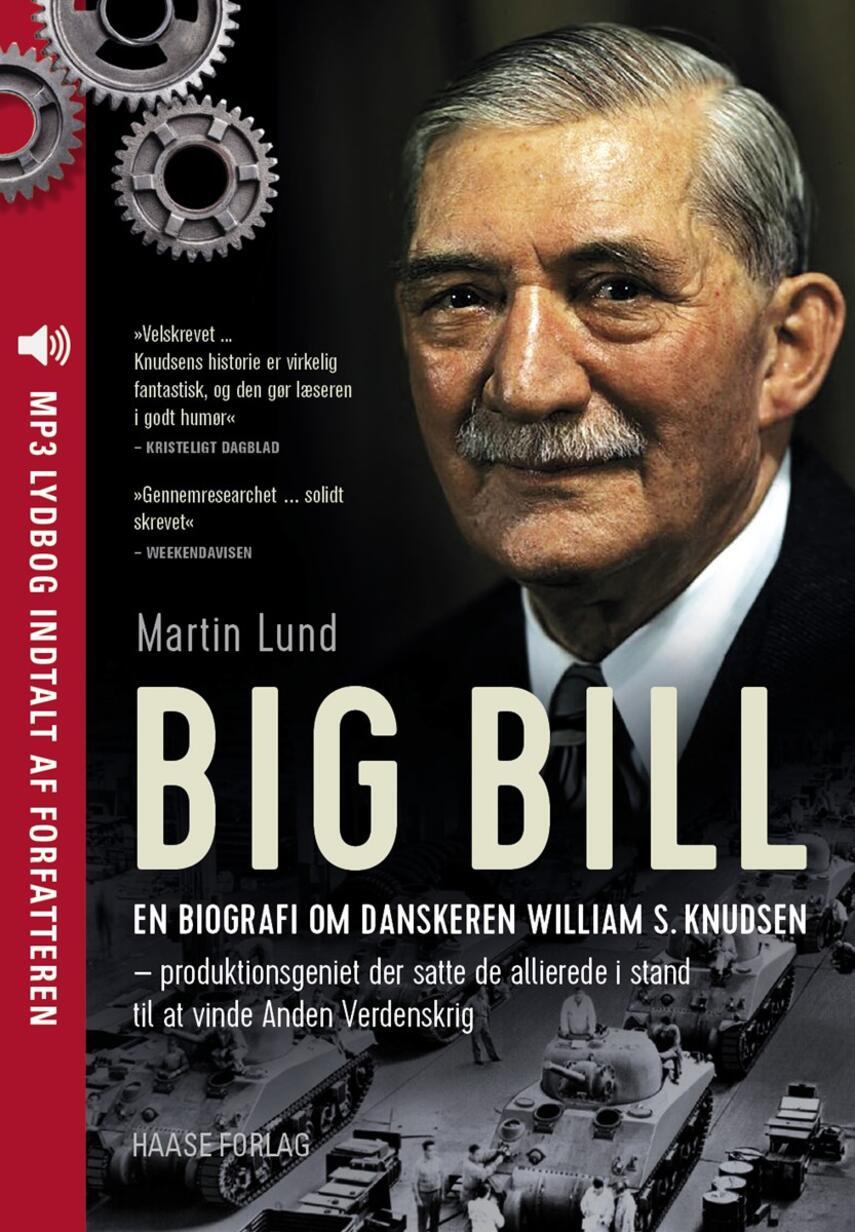 Martin Lund (f. 1963): Big Bill : en biografi om danskeren William S. Knudsen - produktionsgeniet der satte de allierede i stand til at vinde Anden Verdenskrig