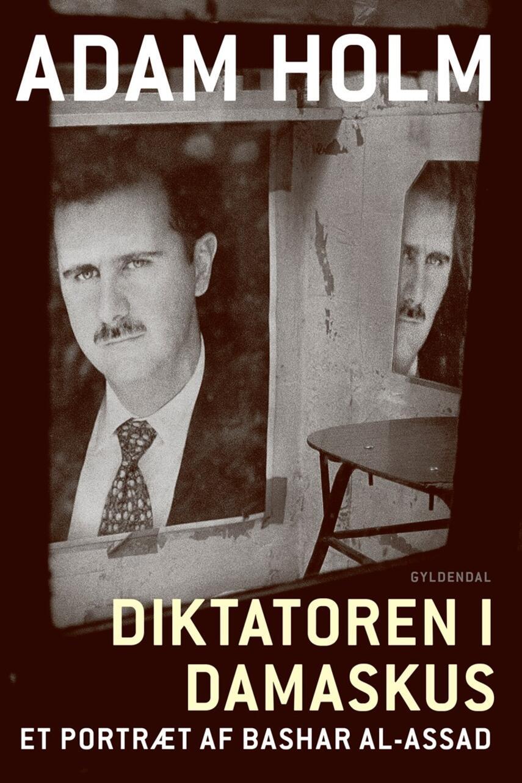 Adam Holm: Diktatoren i Damaskus : et portræt af Bashar al-Assad