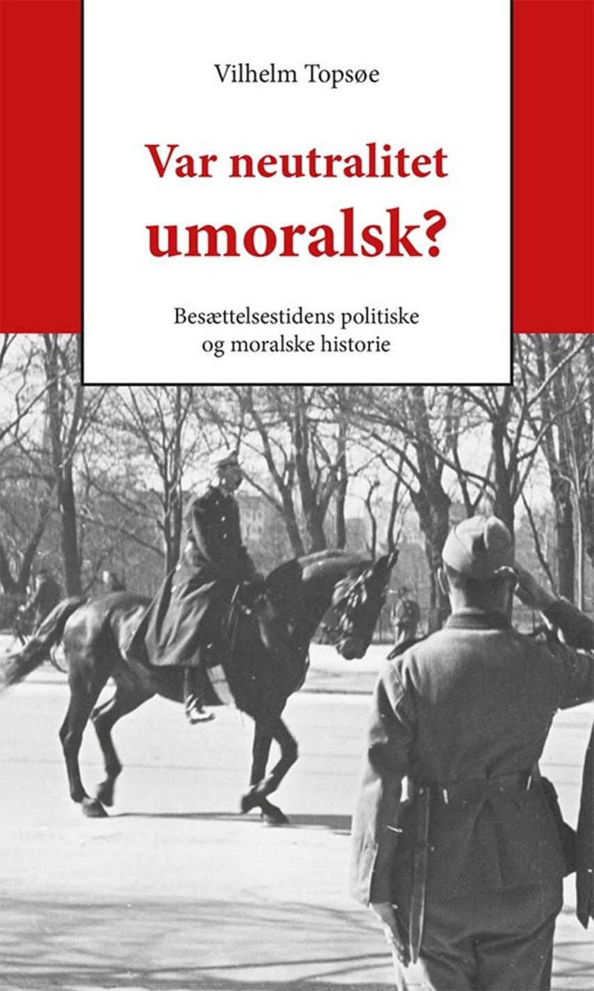 Vilhelm Topsøe (f. 1944): Var neutralitet umoralsk? : besættelsestidens politiske og moralske historie