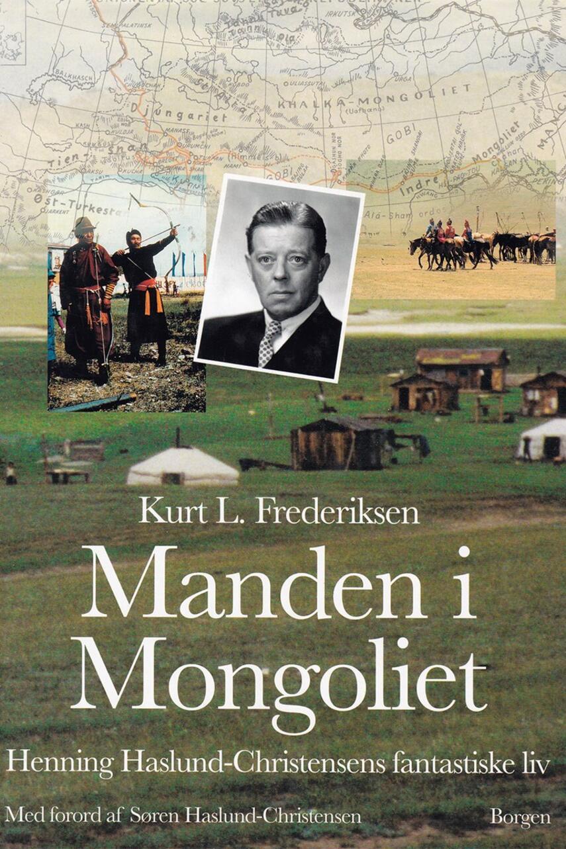 Kurt L. Frederiksen (f. 1951): Manden i Mongoliet : Henning Haslund-Christensens fantastiske liv