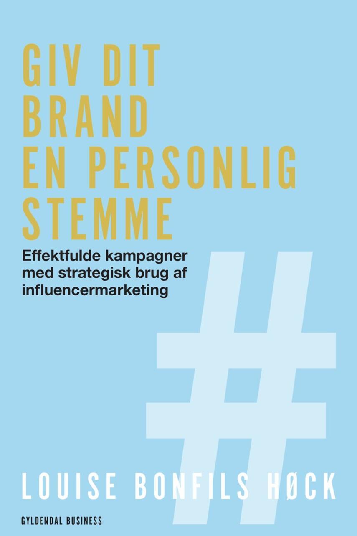 Louise Bonfils Høck (f. 1991): Giv dit brand en personlig stemme : effektfulde kampagner med strategisk brug af influencermarketing