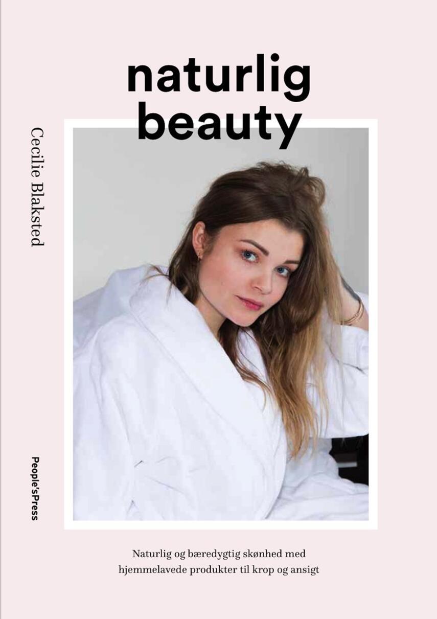 Cecilie Blaksted: Naturlig beauty : naturlig og bæredygtig skønhed med hjemmelavede produkter til krop og ansigt