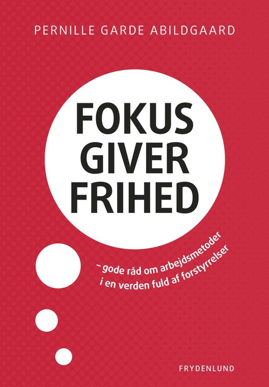 Pernille Garde Abildgaard (f. 1974): Fokus giver frihed : gode råd om arbejdsmetoder i en verden fuld af forstyrrelser