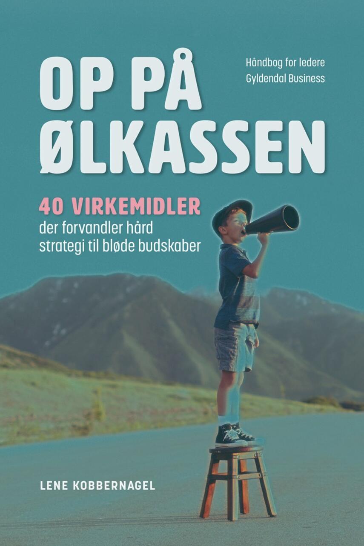 Lene Kobbernagel: Op på ølkassen : 40 virkemidler der forvandler hård strategi til bløde budskaber : håndbog for ledere