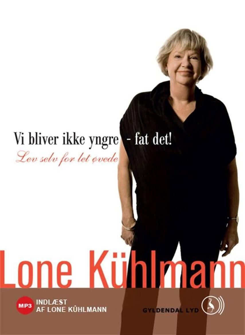 Lone Kühlmann: Vi bliver ikke yngre - fat det! : lev selv for let øvede