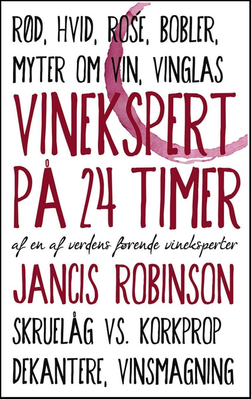 Jancis Robinson: Vinekspert på 24 timer : af en af verdens førende vineksperter : rød, hvid, rosé, bobler, myter om vin, vinglas, skruelåg vs. korkprop, dekantere, vinsmagning