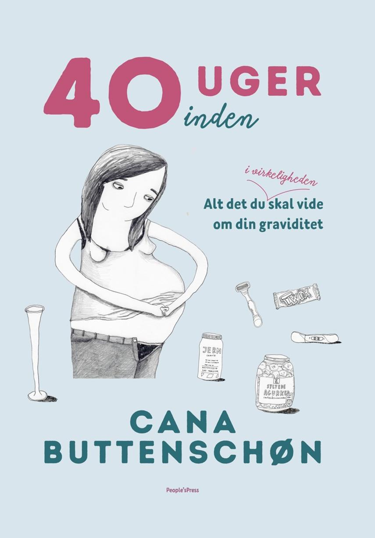 Cana Buttenschøn: 40 uger inden : alt det du i virkeligheden skal vide om din graviditet