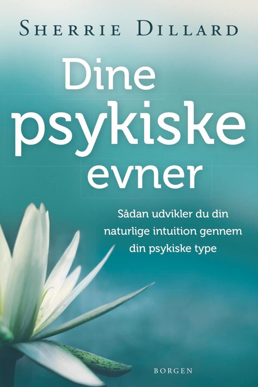 Sherrie Dillard: Dine psykiske evner : sådan udvikler du din naturlige intuition gennem din psykiske type