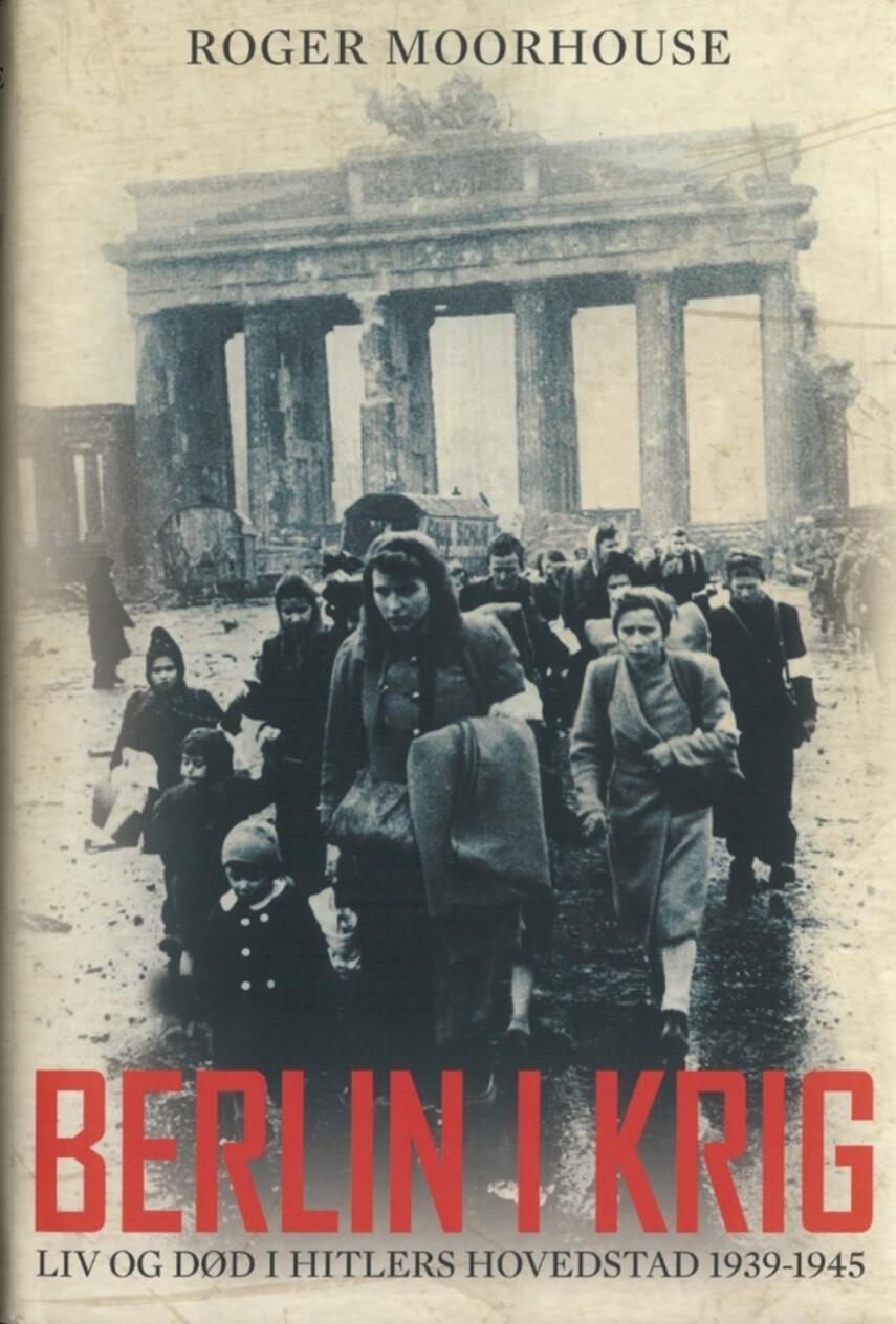 Roger Moorhouse: Berlin i krig : liv og død i Hitlers hovedstad 1939-1945