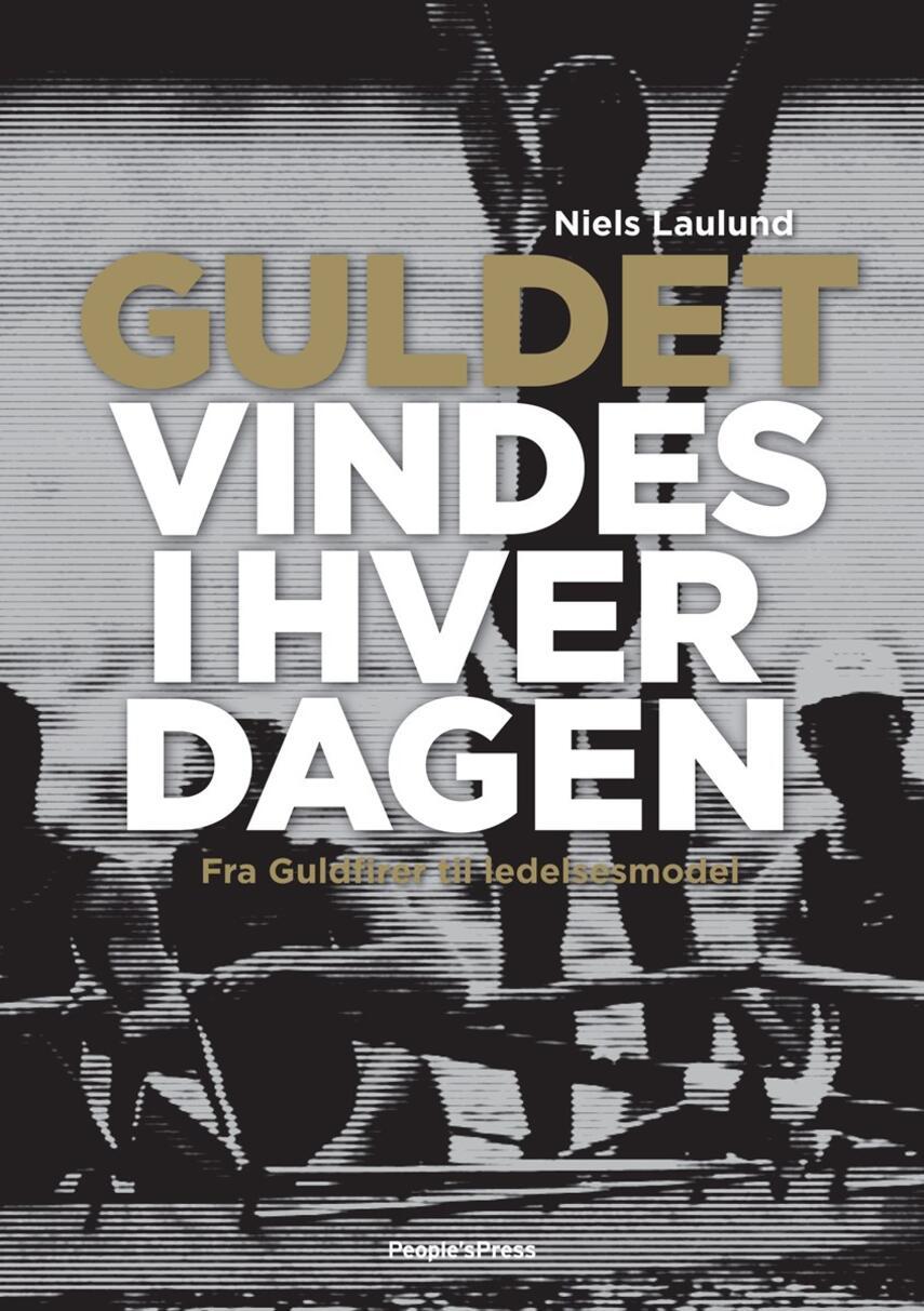 Niels Laulund: Guldet vindes i hverdagen : fra Guldfirer til ledelsesmodel
