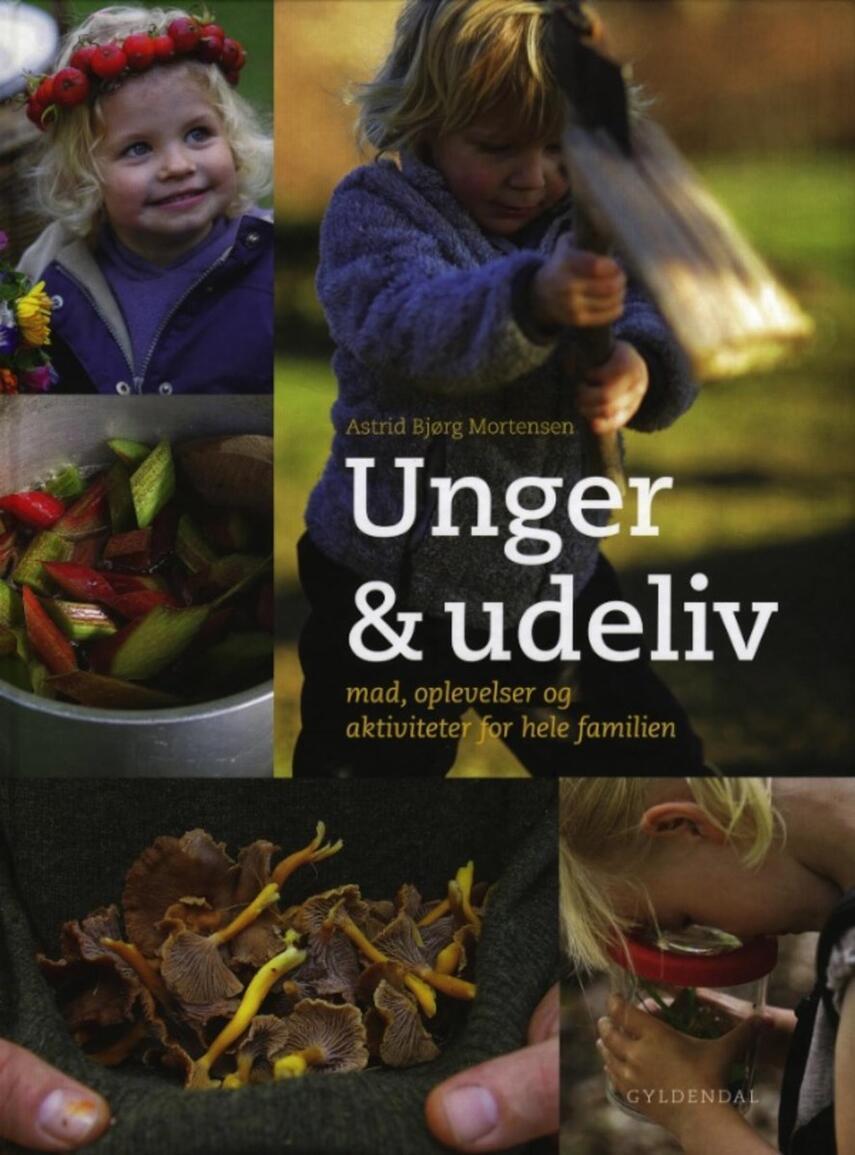 Astrid Bjørg Mortensen: Unger & udeliv : mad, oplevelser og aktiviteter for hele familien