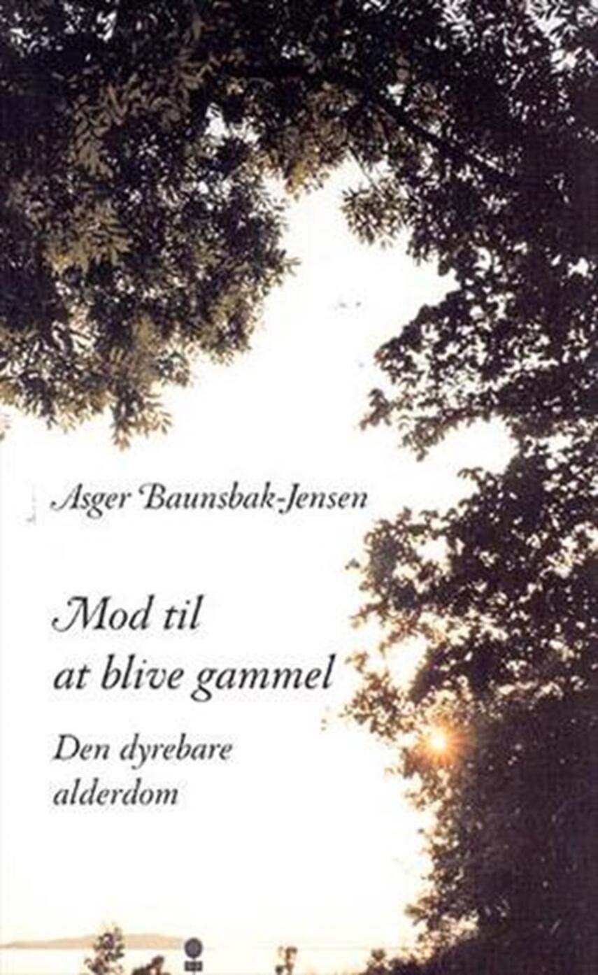 Asger Baunsbak-Jensen: Mod til at blive gammel : den dyrebare alderdom