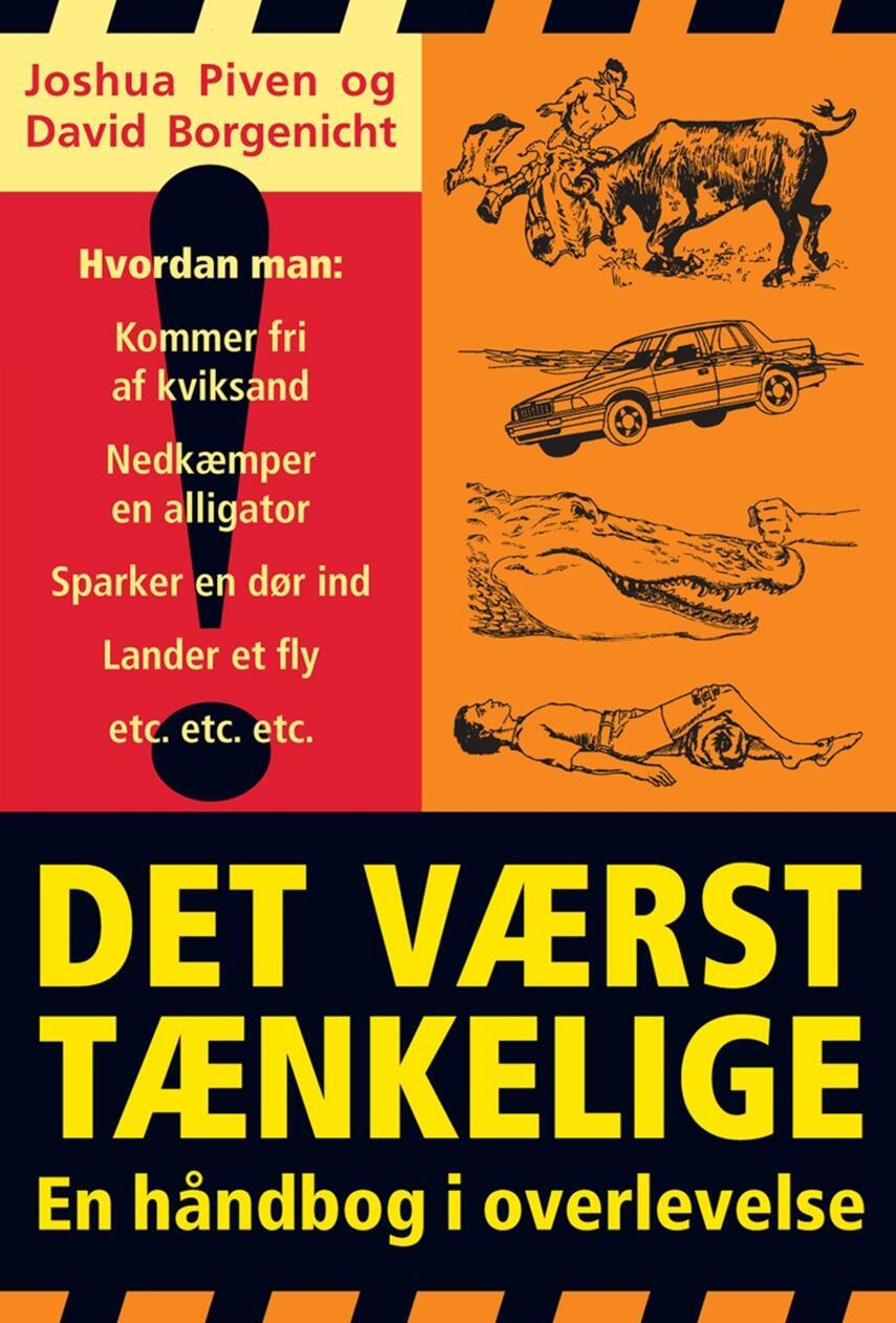 Joshua Piven, David Borgenicht: Det værst tænkelige : en håndbog i overlevelse : hvordan man: kommer fri af kviksand, nedkæmper en alligator, sparker en dør ind, lander et fly, etc. etc. etc.