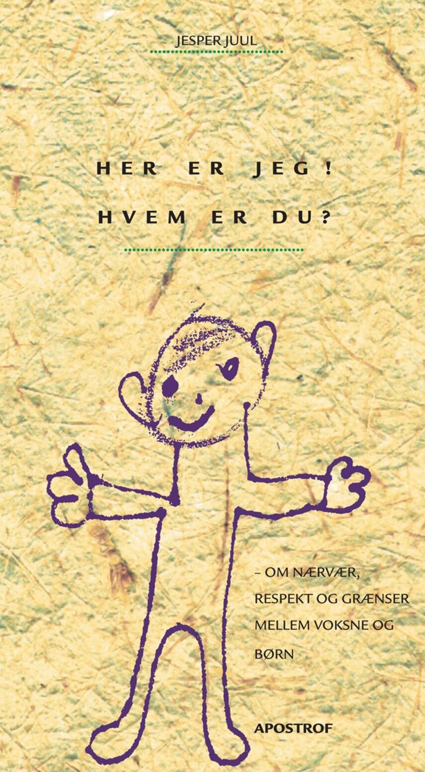 Jesper Juul (f. 1948): Her er jeg! Hvem er du? : om nærvær, respekt og grænser mellem voksne og børn