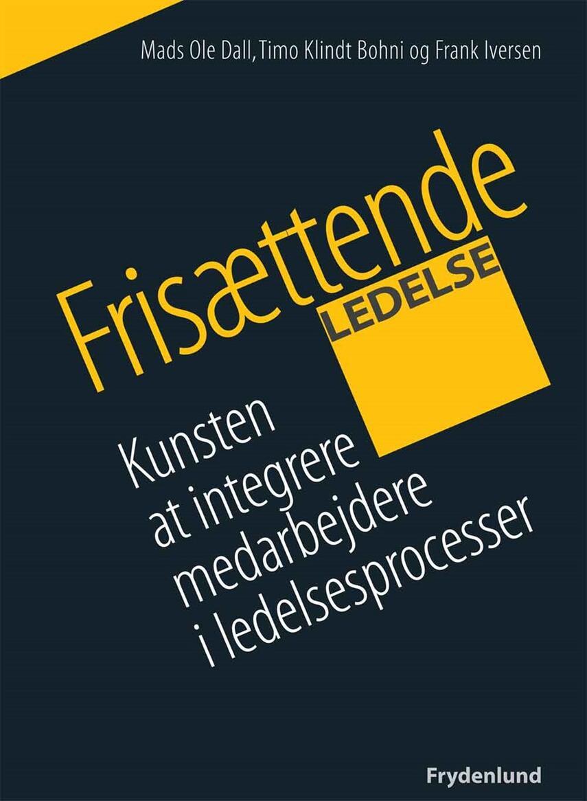 Mads Ole Dall, Frank Iversen, Timo Klindt Bohni: Frisættende ledelse : kunsten at integrere medarbejdere i ledelsesprocesser