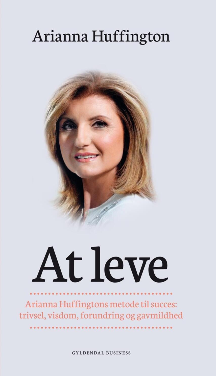 Arianna Stassinopoulos Huffington: At leve : Arianna Huffingtons metode til succes - trivsel, visdom, forundring og gavmildhed