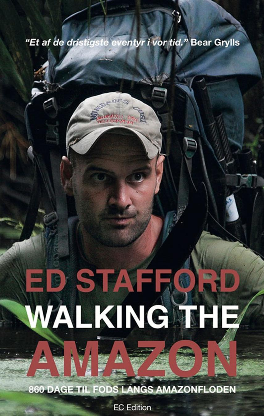 Ed Stafford: Walking the Amazon : 860 dage til fods langs Amazonfloden