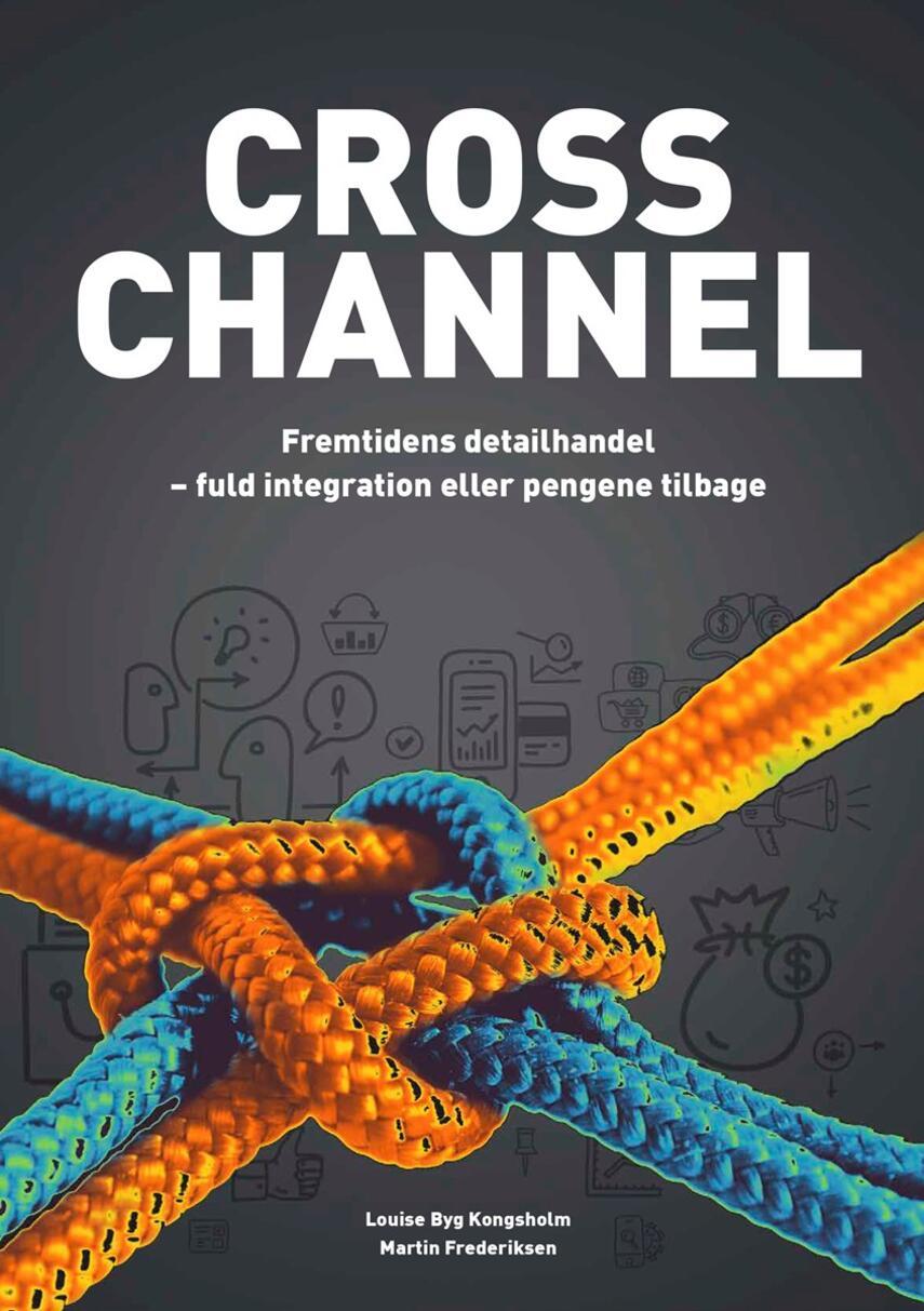 Louise Byg Kongsholm, Martin Frederiksen: Cross channel : fremtidens detailhandel - fuld integration eller pengene tilbage