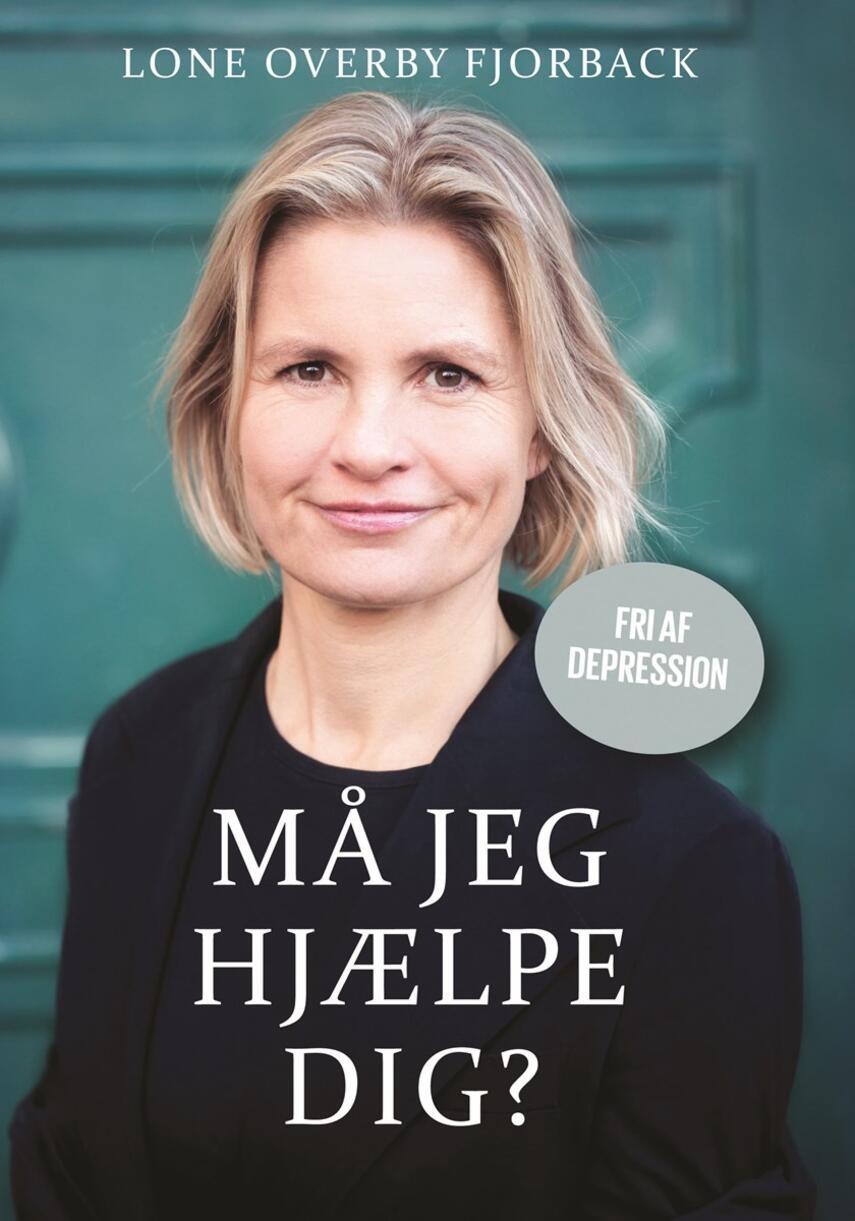 Lone Overby Fjorback: Må jeg hjælpe dig? : fri af depression