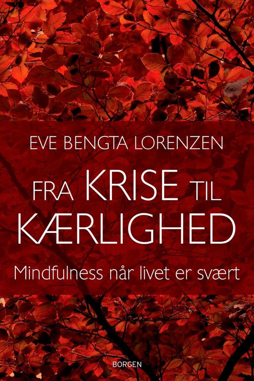 Eve Bengta Lorenzen: Fra krise til kærlighed : mindfulness når livet er svært