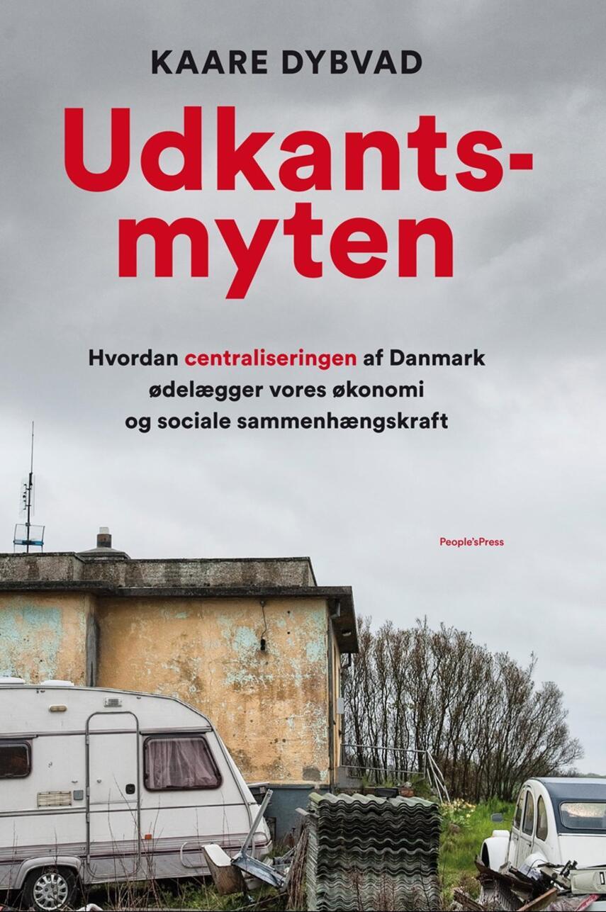 Kaare Dybvad (f. 1984): Udkantsmyten : hvordan centraliseringen af Danmark ødelægger vores økonomi og sociale sammenhængskraft