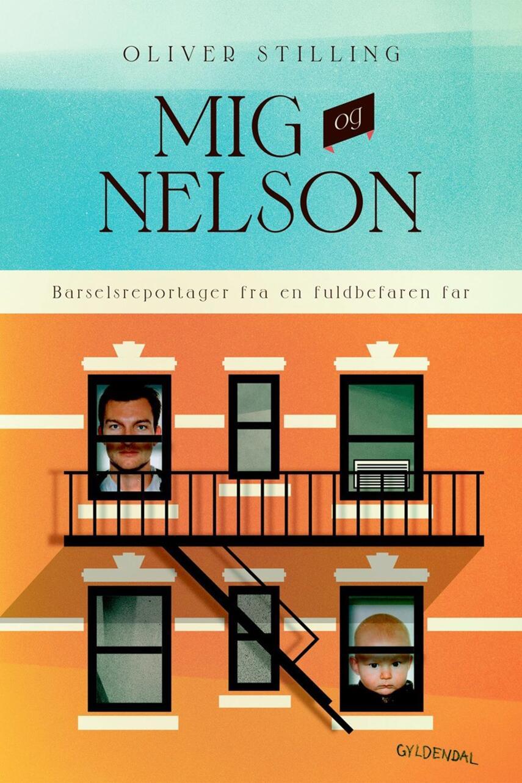 Oliver Stilling (f. 1974): Mig og Nelson : barselsreportager fra en fuldbefaren far