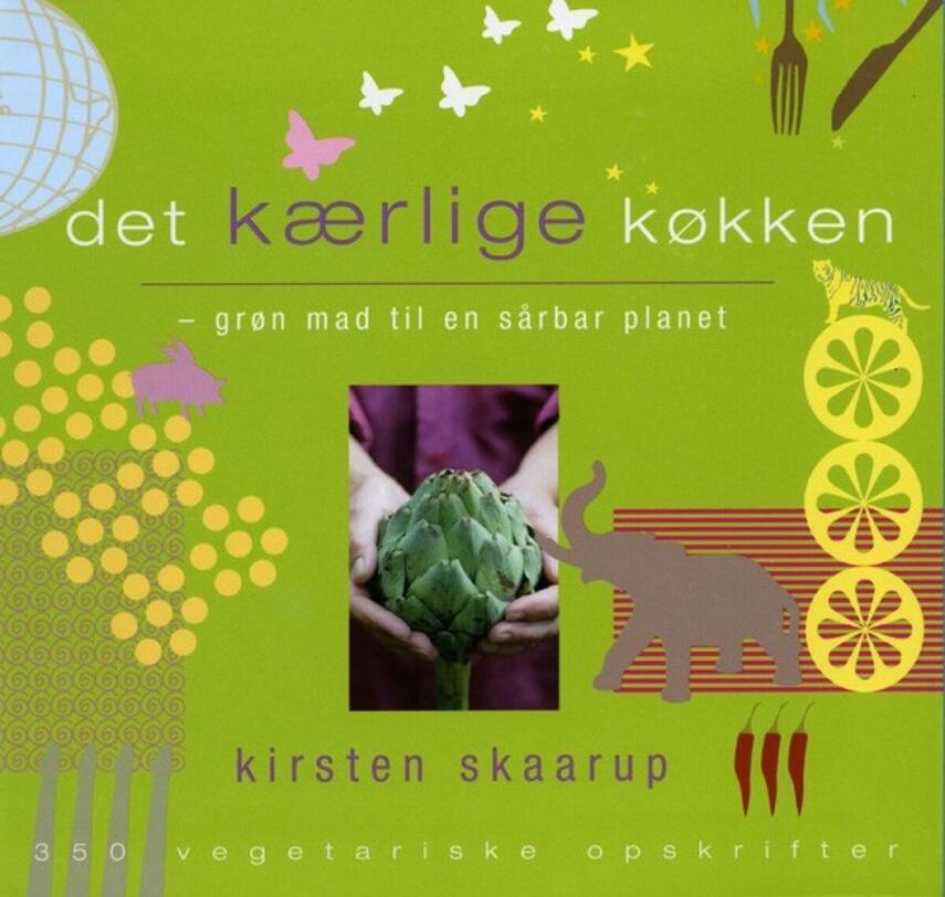 Kirsten Skaarup: Det kærlige køkken : grøn mad til en sårbar planet : 350 vegetariske opskrifter