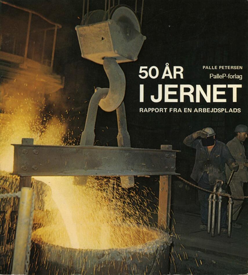 Palle Petersen (f. 1943): 50 år i jernet : rapport fra en arbejdsplads