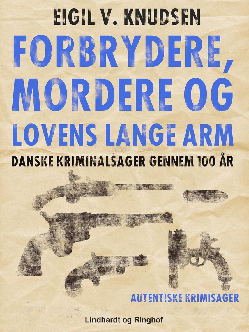 Eigil V. Knudsen: Forbrydere, mordere og lovens lange arm : danske kriminalsager gennem 100 år