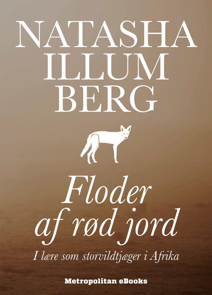 Natasha Illum Berg: Floder af rød jord : i lære som storvildtjæger i Afrika