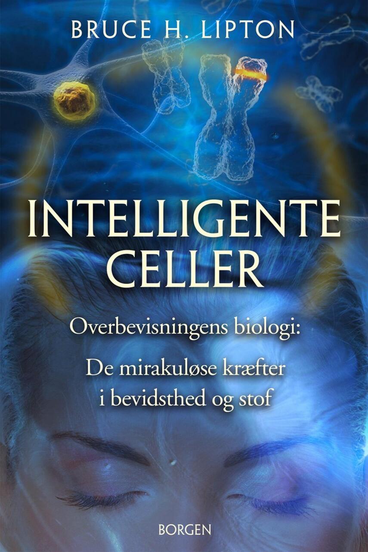 Bruce H. Lipton: Intelligente celler : overbevisningens biologi : de mirakuløse kræfter i bevidsthed og stof