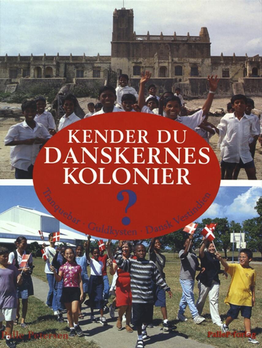 Palle Petersen (f. 1943): Kender du danskernes kolonier? : Tranquebar, Guldkysten, Dansk Vestindien