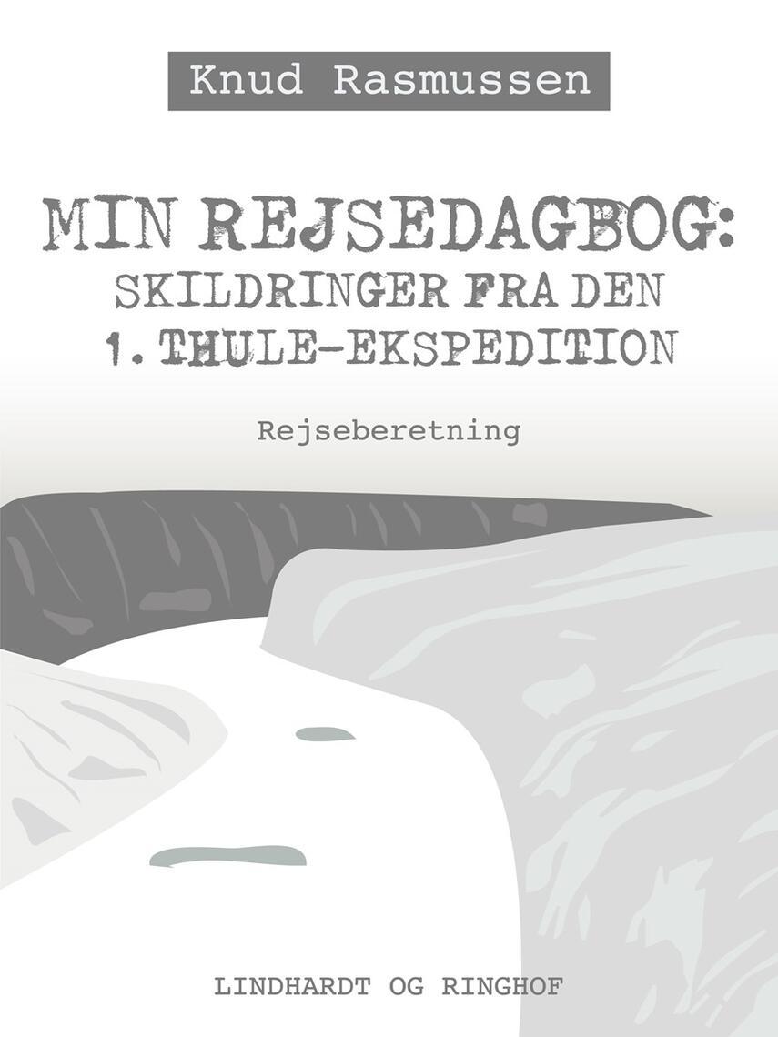 Knud Rasmussen (f. 1879): Min rejsedagbog : skildringer fra den 1. Thule-ekspedition : rejseberetning