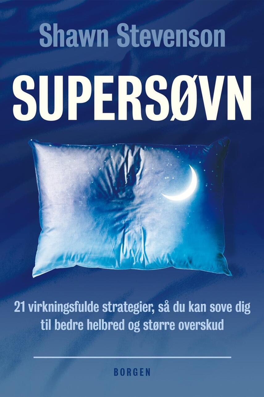 Shawn Stevenson: Supersøvn : 21 virkningsfulde strategier, så du kan sove dig til bedre helbred og større overskud