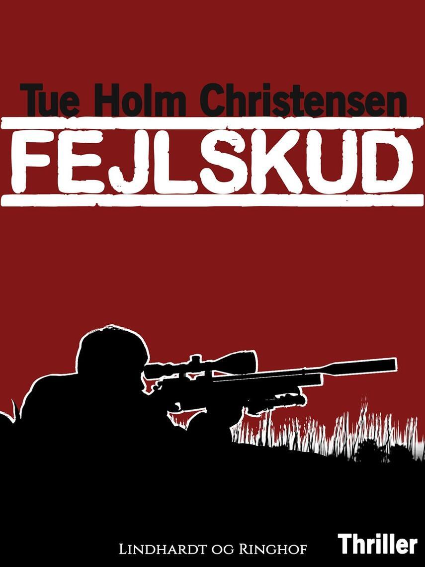Tue Holm Christensen: Fejlskud : thriller