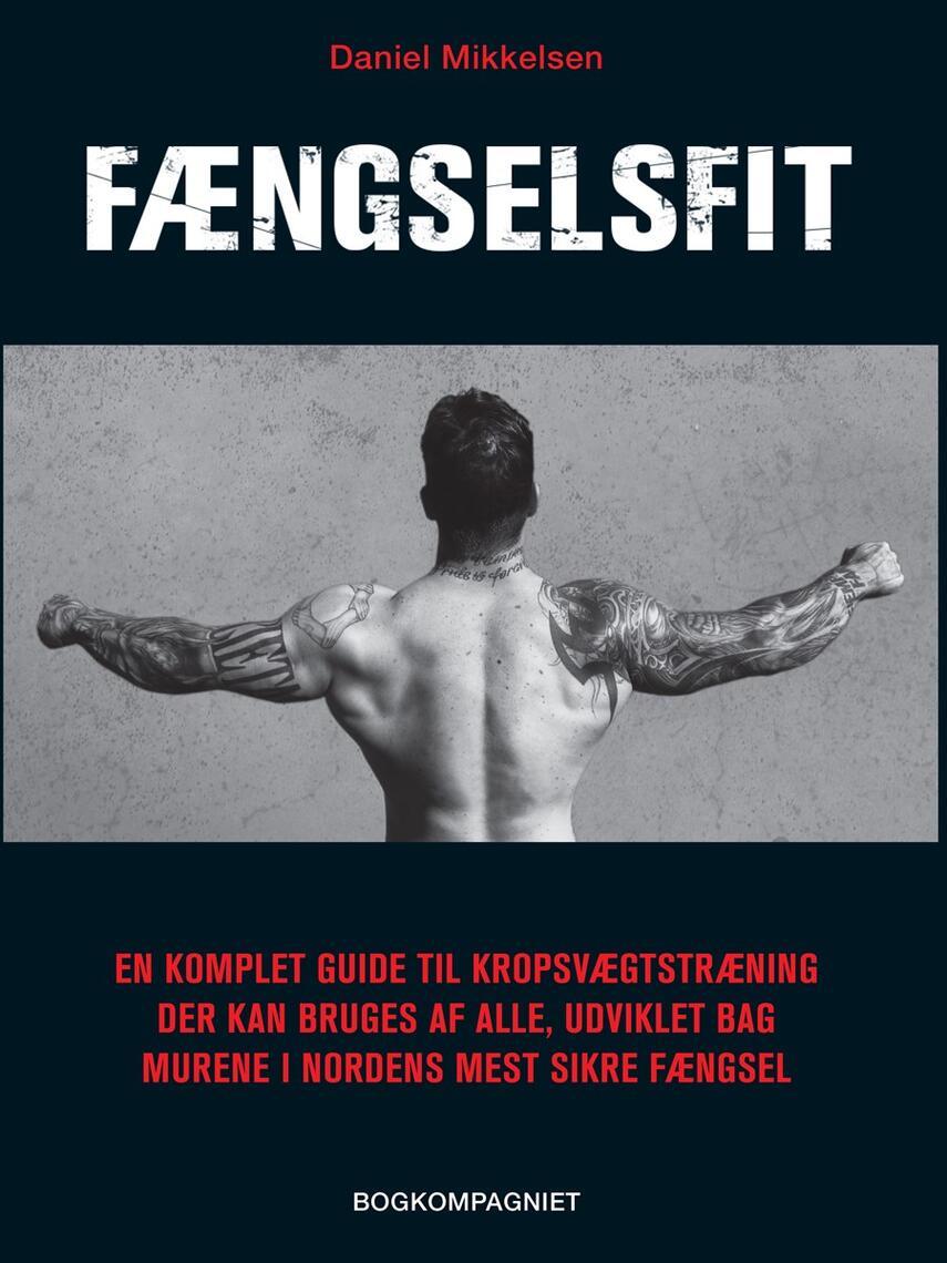 Daniel Mikkelsen: Fængselsfit : en komplet guide til kropsvægtstræning der kan bruges af alle, udviklet bag murene i nordens mest sikre fængsel