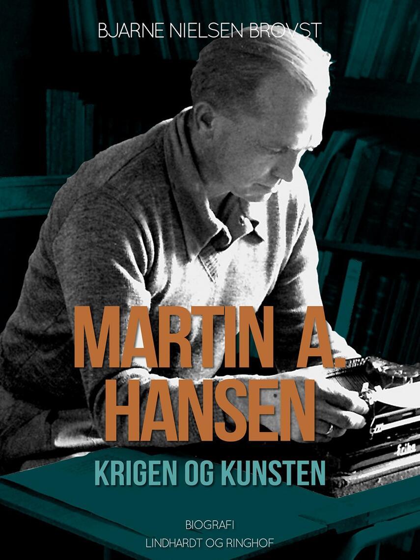 Bjarne Nielsen Brovst: Martin A. Hansen : krigen og kunsten : biografi