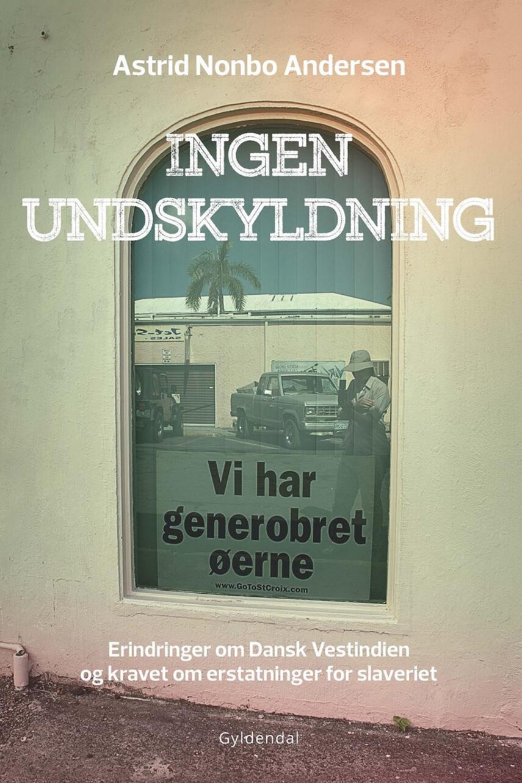 Astrid Nonbo Andersen: Ingen undskyldning : erindringer om Dansk Vestindien og kravet om erstatninger for slaveriet