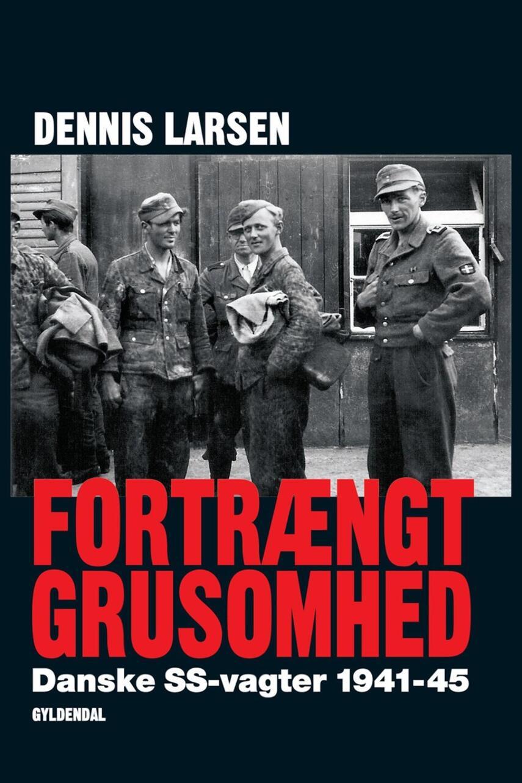 Dennis Larsen (f. 1966): Fortrængt grusomhed : danske SS-vagter 1941-45
