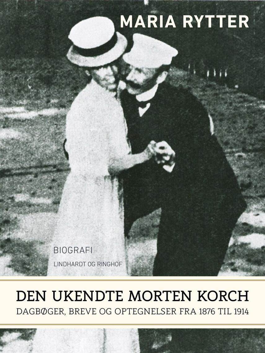 Maria Rytter: Den ukendte Morten Korch : dagbøger, breve og optegnelser fra 1876 til 1914 : biografi