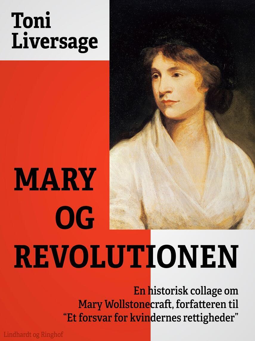 """Toni Liversage: Mary og revolutionen : en historisk collage om Mary Wollstonecraft, forfatteren til """"Et forsvar for kvindernes rettigheder"""""""