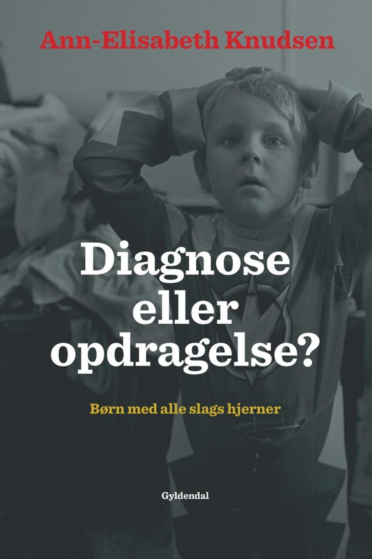 Ann-Elisabeth Knudsen: Diagnose eller opdragelse? : børn med alle slags hjerner