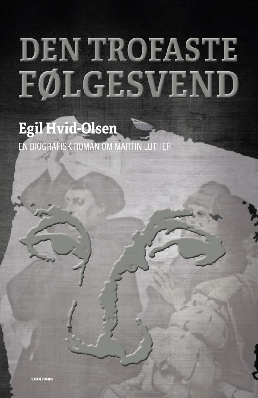 Egil Hvid-Olsen: Den trofaste følgesvend : en biografisk roman om Martin Luther