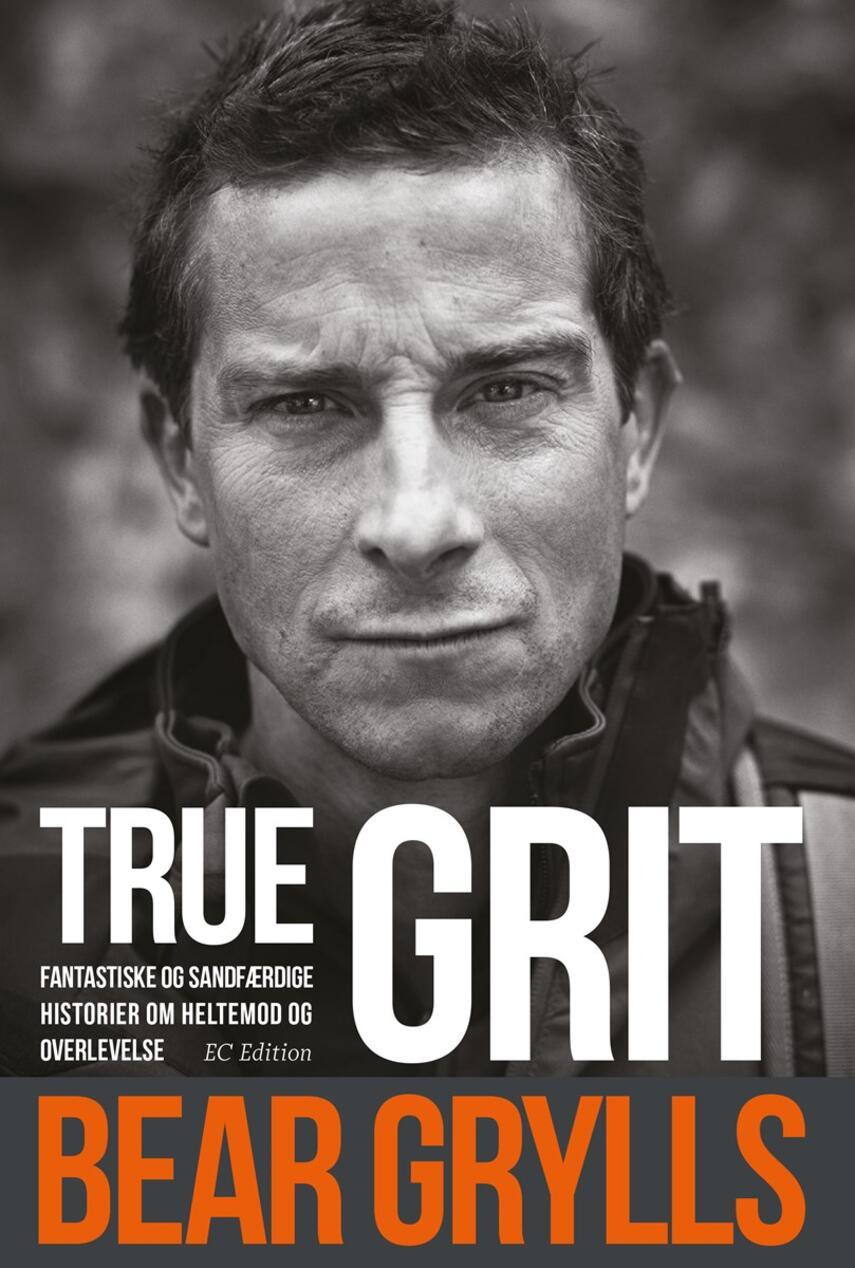Bear Grylls: True grit : fantastiske og sandfærdige historier om heltemod og overlevelse