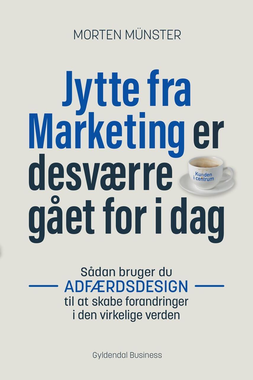 Morten Sehested Münster (f. 1980): Jytte fra Marketing er desværre gået for i dag : sådan bruger du adfærdsdesign til at skabe forandringer i den virkelige verden